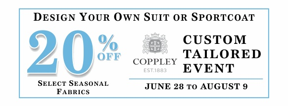 Design your own suit of sportcoat. Save 20 percent during our Coppley Custom Tailored Event from June 28 until August 9, 2018
