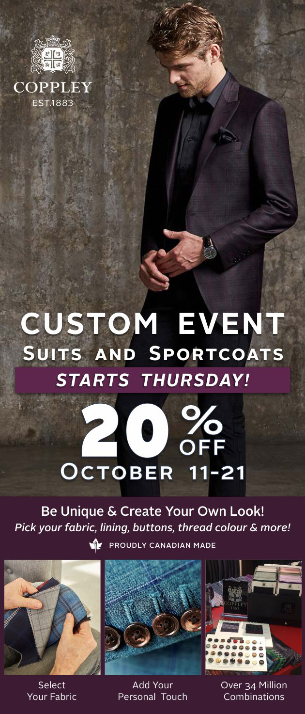 Our Custom Event runs from October 11-21, 2018. 20% off Coppley Suits and Sportcoats. Be unique and create your own look.